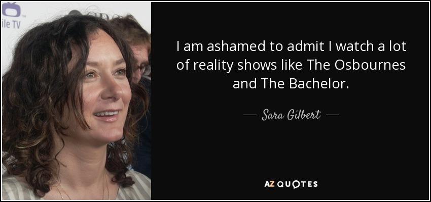 I am ashamed to admit I watch a lot of reality shows like The Osbournes and The Bachelor. - Sara Gilbert