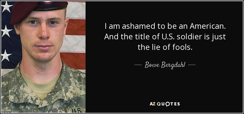 I am ashamed to be an American. And the title of U.S. soldier is just the lie of fools. - Bowe Bergdahl