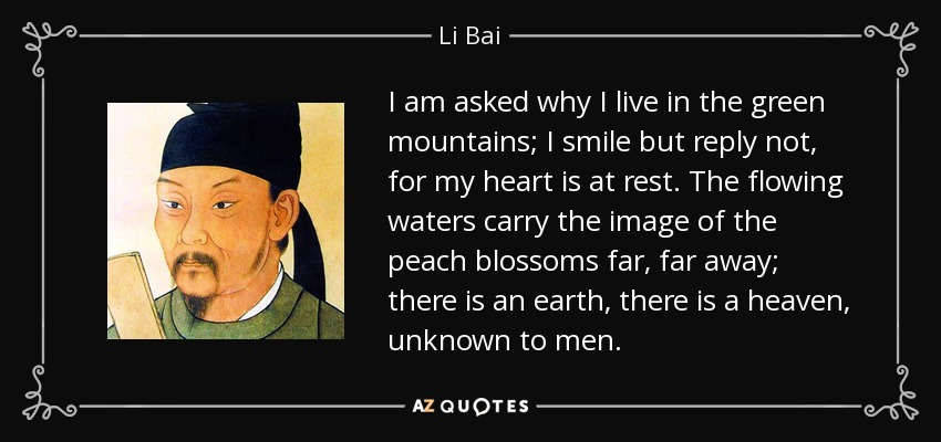 I am asked why I live in the green mountains; I smile but reply not, for my heart is at rest. The flowing waters carry the image of the peach blossoms far, far away; there is an earth, there is a heaven, unknown to men. - Li Bai