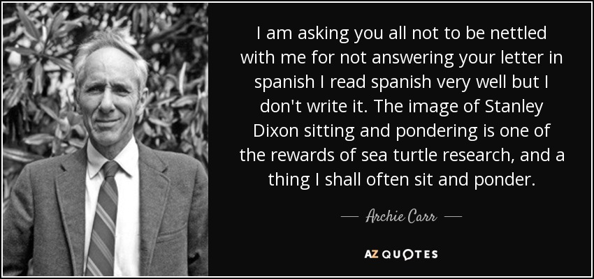 I am asking you all not to be nettled with me for not answering your letter in spanish I read spanish very well but I don't write it. The image of Stanley Dixon sitting and pondering is one of the rewards of sea turtle research, and a thing I shall often sit and ponder. - Archie Carr