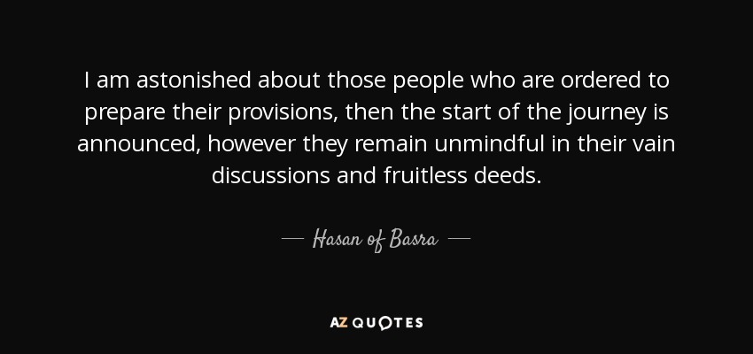 I am astonished about those people who are ordered to prepare their provisions, then the start of the journey is announced, however they remain unmindful in their vain discussions and fruitless deeds. - Hasan of Basra