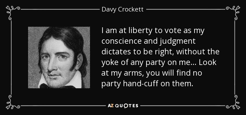 I am at liberty to vote as my conscience and judgment dictates to be right, without the yoke of any party on me... Look at my arms, you will find no party hand-cuff on them. - Davy Crockett