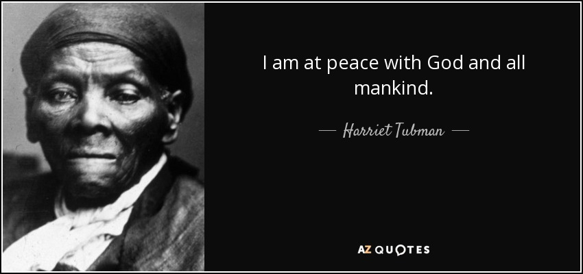 I am at peace with God and all mankind. - Harriet Tubman