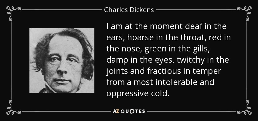I am at the moment deaf in the ears, hoarse in the throat, red in the nose, green in the gills, damp in the eyes, twitchy in the joints and fractious in temper from a most intolerable and oppressive cold. - Charles Dickens