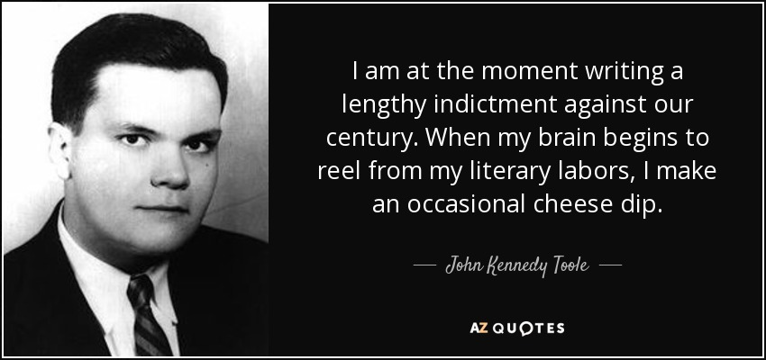 I am at the moment writing a lengthy indictment against our century. When my brain begins to reel from my literary labors, I make an occasional cheese dip. - John Kennedy Toole