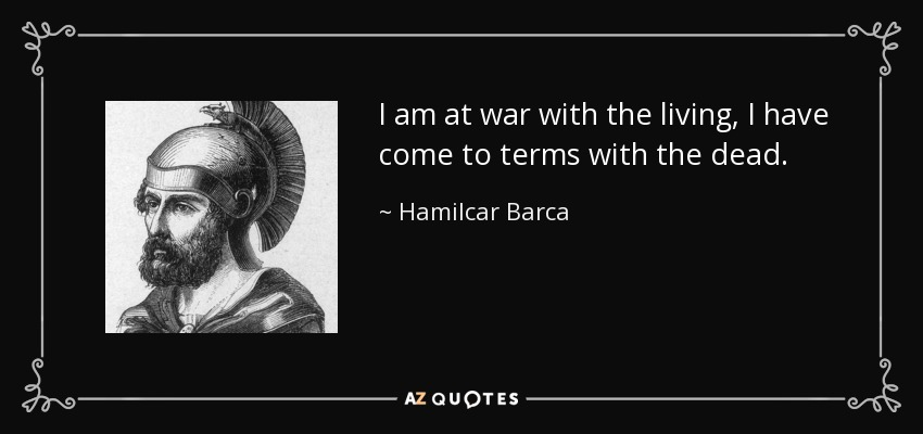 I am at war with the living, I have come to terms with the dead. - Hamilcar Barca