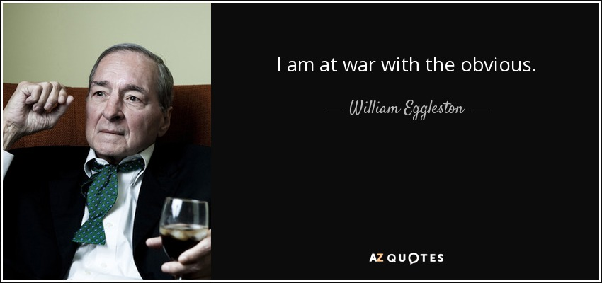 I am at war with the obvious. - William Eggleston