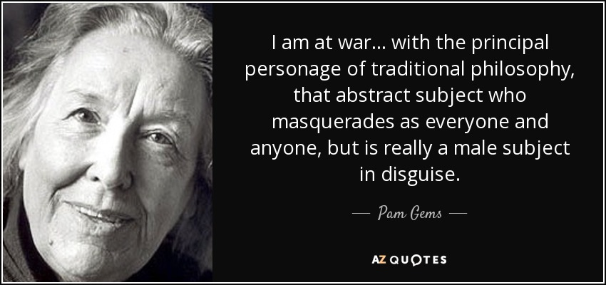 I am at war... with the principal personage of traditional philosophy, that abstract subject who masquerades as everyone and anyone, but is really a male subject in disguise. - Pam Gems