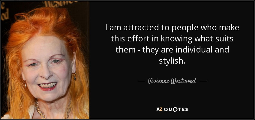I am attracted to people who make this effort in knowing what suits them - they are individual and stylish. - Vivienne Westwood