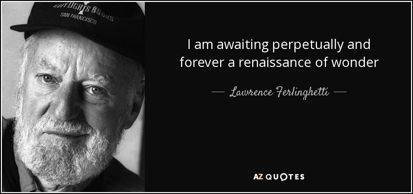 I am awaiting perpetually and forever a renaissance of wonder - Lawrence Ferlinghetti