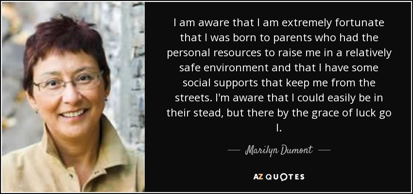 I am aware that I am extremely fortunate that I was born to parents who had the personal resources to raise me in a relatively safe environment and that I have some social supports that keep me from the streets. I'm aware that I could easily be in their stead, but there by the grace of luck go I. - Marilyn Dumont