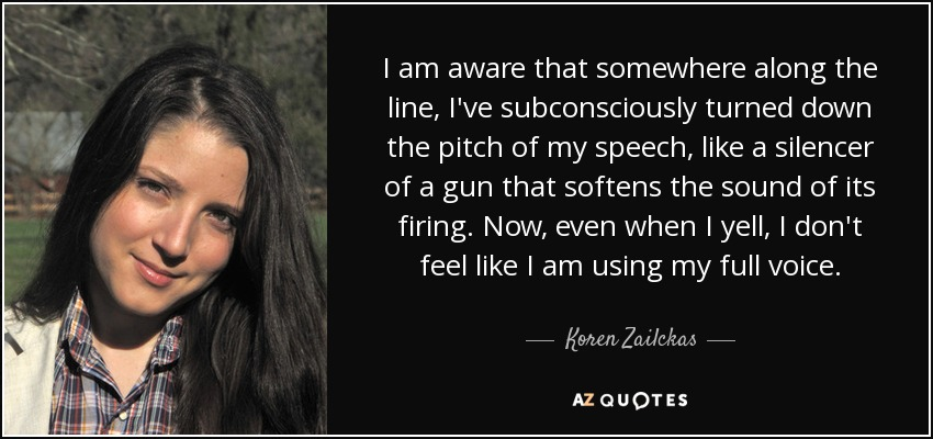 I am aware that somewhere along the line, I've subconsciously turned down the pitch of my speech, like a silencer of a gun that softens the sound of its firing. Now, even when I yell, I don't feel like I am using my full voice. - Koren Zailckas