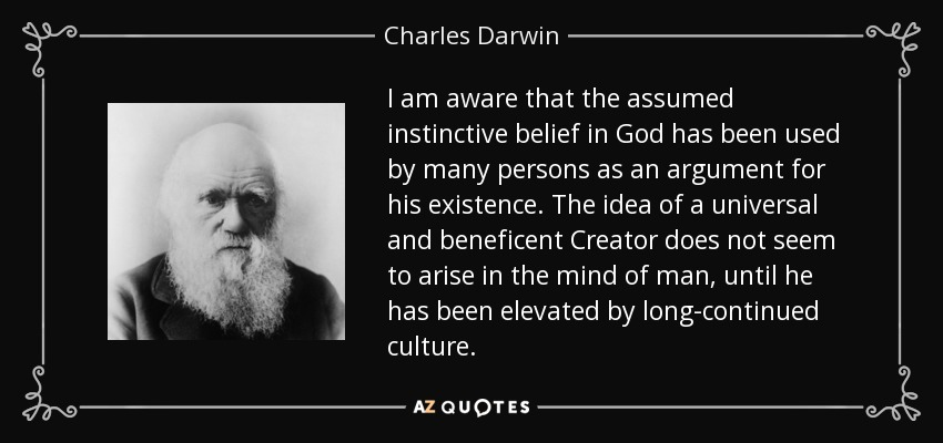I am aware that the assumed instinctive belief in God has been used by many persons as an argument for his existence. The idea of a universal and beneficent Creator does not seem to arise in the mind of man, until he has been elevated by long-continued culture. - Charles Darwin
