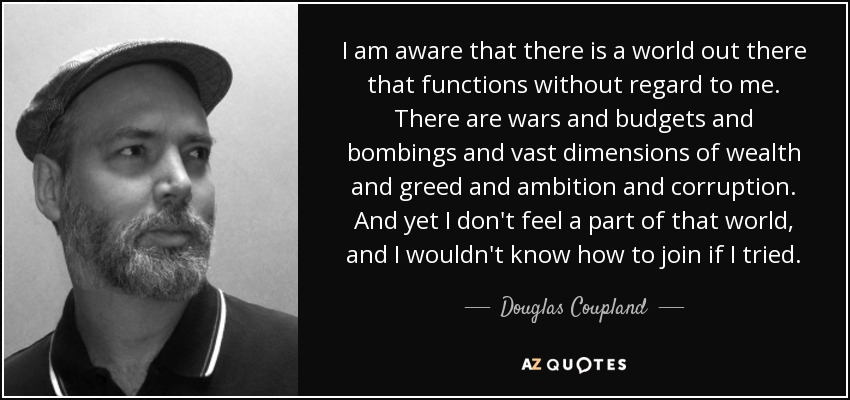I am aware that there is a world out there that functions without regard to me. There are wars and budgets and bombings and vast dimensions of wealth and greed and ambition and corruption. And yet I don't feel a part of that world, and I wouldn't know how to join if I tried. - Douglas Coupland