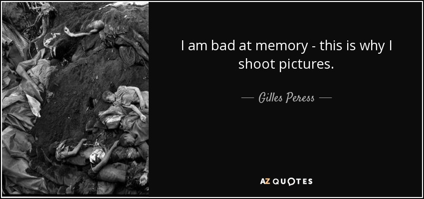 I am bad at memory - this is why I shoot pictures. - Gilles Peress