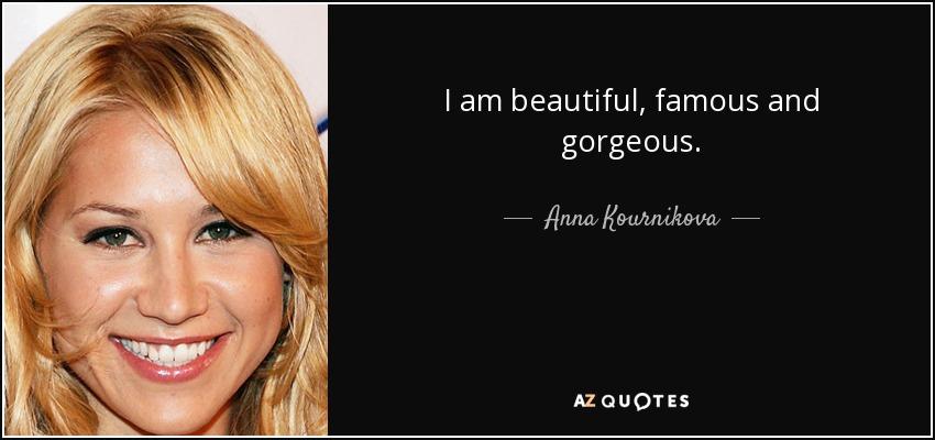 I am beautiful, famous and gorgeous. - Anna Kournikova