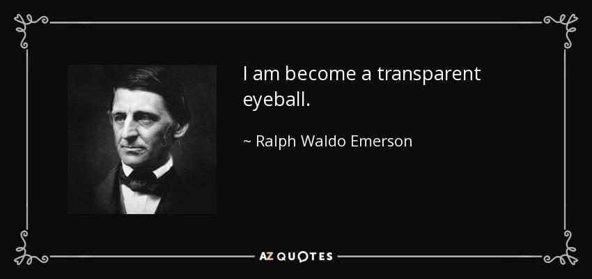 I am become a transparent eyeball. - Ralph Waldo Emerson