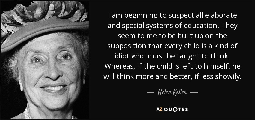 I am beginning to suspect all elaborate and special systems of education. They seem to me to be built up on the supposition that every child is a kind of idiot who must be taught to think. Whereas, if the child is left to himself, he will think more and better, if less showily. - Helen Keller