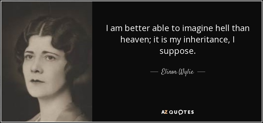 I am better able to imagine hell than heaven; it is my inheritance, I suppose. - Elinor Wylie