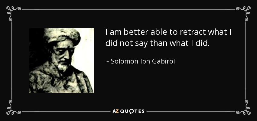 I am better able to retract what I did not say than what I did. - Solomon Ibn Gabirol