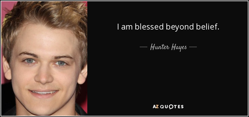 Hunter Hayes Quote I Am Blessed Beyond Belief
