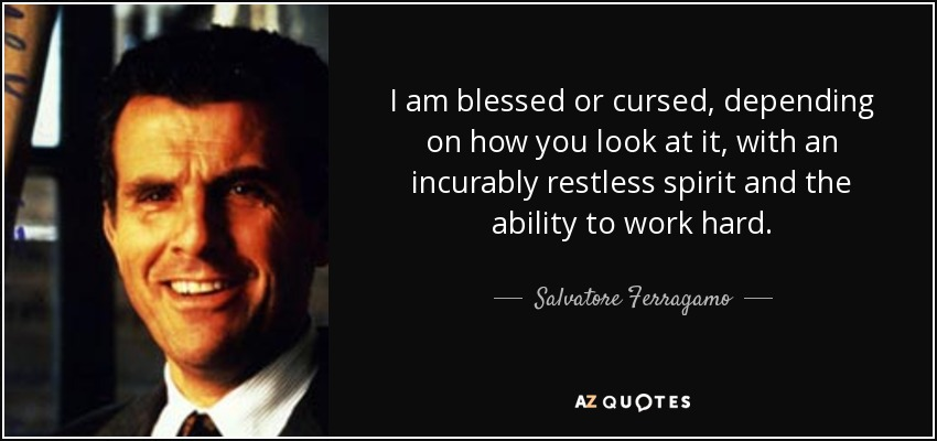 I am blessed or cursed, depending on how you look at it, with an incurably restless spirit and the ability to work hard. - Salvatore Ferragamo