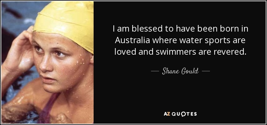 I am blessed to have been born in Australia where water sports are loved and swimmers are revered. - Shane Gould