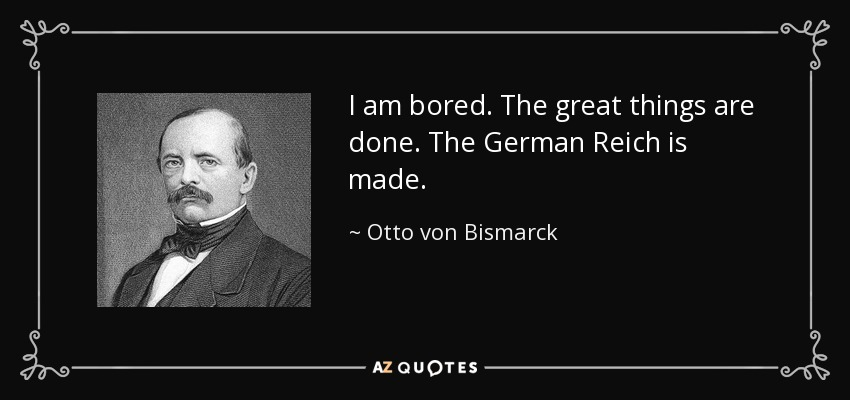 I am bored. The great things are done. The German Reich is made. - Otto von Bismarck