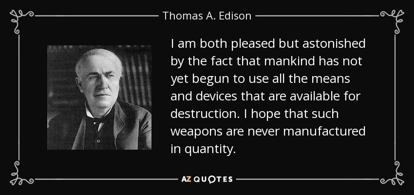 I am both pleased but astonished by the fact that mankind has not yet begun to use all the means and devices that are available for destruction. I hope that such weapons are never manufactured in quantity. - Thomas A. Edison