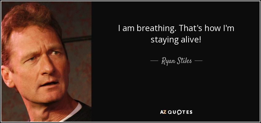 I am breathing. That's how I'm staying alive! - Ryan Stiles