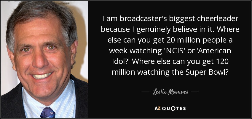 I am broadcaster's biggest cheerleader because I genuinely believe in it. Where else can you get 20 million people a week watching 'NCIS' or 'American Idol?' Where else can you get 120 million watching the Super Bowl? - Leslie Moonves