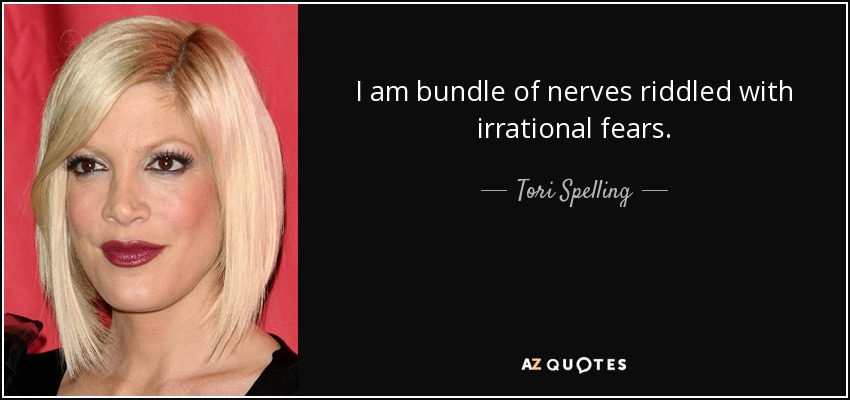 I am bundle of nerves riddled with irrational fears. - Tori Spelling