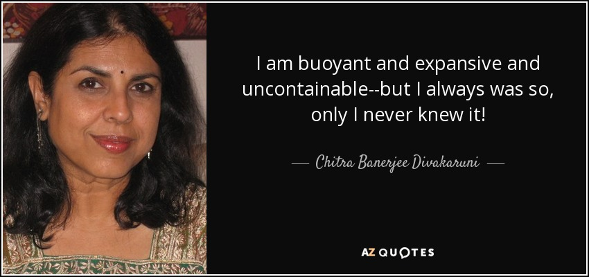 I am buoyant and expansive and uncontainable--but I always was so, only I never knew it! - Chitra Banerjee Divakaruni