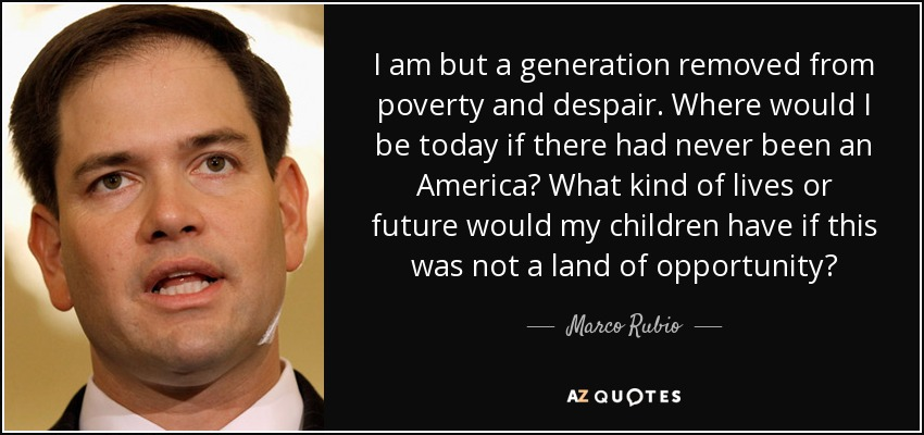 I am but a generation removed from poverty and despair. Where would I be today if there had never been an America? What kind of lives or future would my children have if this was not a land of opportunity? - Marco Rubio