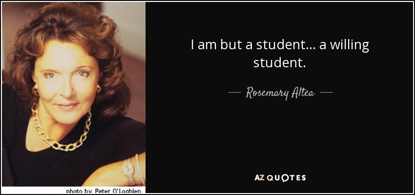 I am but a student... a willing student. - Rosemary Altea
