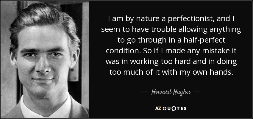I am by nature a perfectionist, and I seem to have trouble allowing anything to go through in a half-perfect condition. So if I made any mistake it was in working too hard and in doing too much of it with my own hands. - Howard Hughes