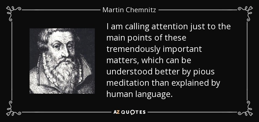 I am calling attention just to the main points of these tremendously important matters, which can be understood better by pious meditation than explained by human language. - Martin Chemnitz