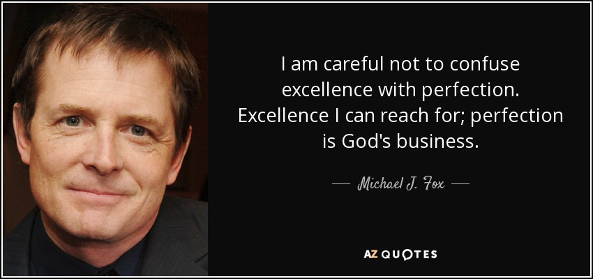 I am careful not to confuse excellence with perfection. Excellence I can reach for; perfection is God's business. - Michael J. Fox