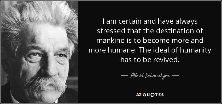 I am certain and have always stressed that the destination of mankind is to become more and more humane. The ideal of humanity has to be revived. - Albert Schweitzer