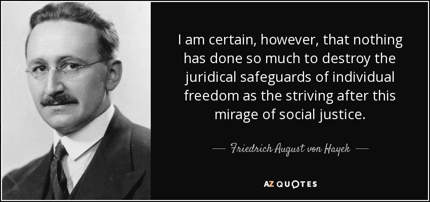 I am certain, however, that nothing has done so much to destroy the juridical safeguards of individual freedom as the striving after this mirage of social justice. - Friedrich August von Hayek