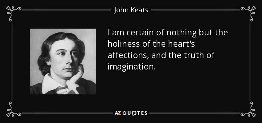 I am certain of nothing but the holiness of the heart's affections, and the truth of imagination. - John Keats