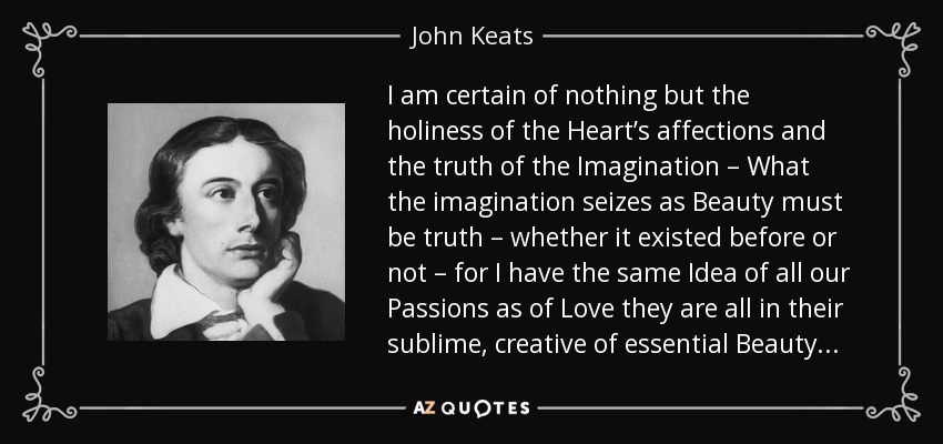 I am certain of nothing but the holiness of the Heart's affections and the truth of the Imagination – What the imagination seizes as Beauty must be truth – whether it existed before or not – for I have the same Idea of all our Passions as of Love they are all in their sublime, creative of essential Beauty . . . - John Keats