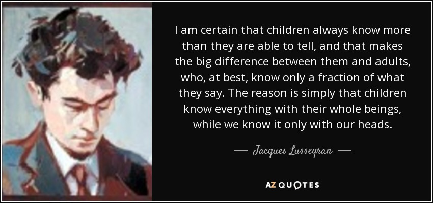 I am certain that children always know more than they are able to tell, and that makes the big difference between them and adults, who, at best, know only a fraction of what they say. The reason is simply that children know everything with their whole beings, while we know it only with our heads. - Jacques Lusseyran