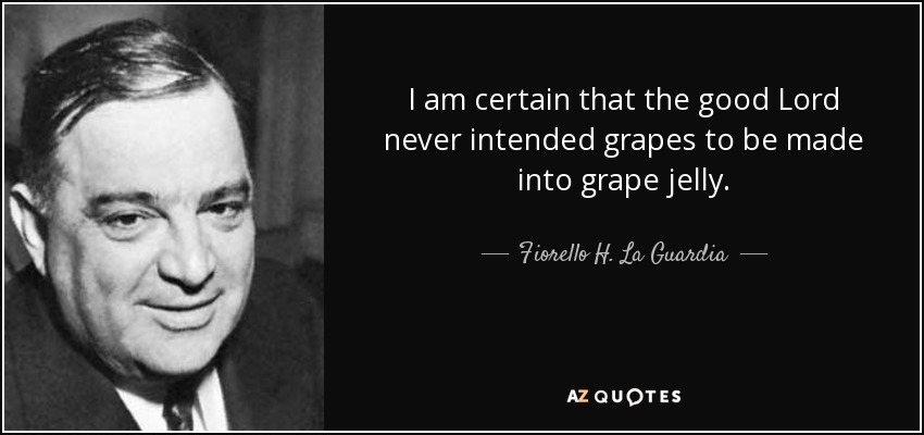 I am certain that the good Lord never intended grapes to be made into grape jelly. - Fiorello H. La Guardia