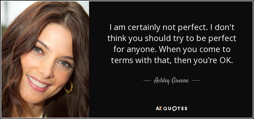 I am certainly not perfect. I don't think you should try to be perfect for anyone. When you come to terms with that, then you're OK. - Ashley Greene
