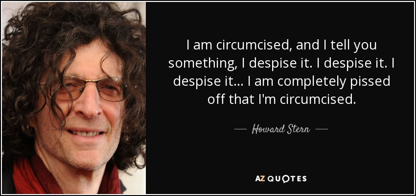 I am circumcised, and I tell you something, I despise it. I despise it. I despise it... I am completely pissed off that I'm circumcised. - Howard Stern