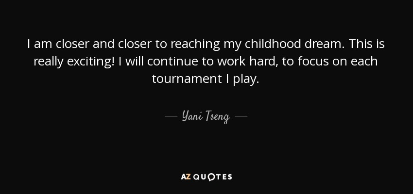 I am closer and closer to reaching my childhood dream. This is really exciting! I will continue to work hard, to focus on each tournament I play. - Yani Tseng