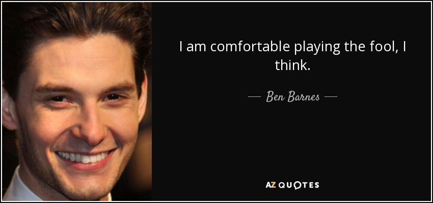 I am comfortable playing the fool, I think. - Ben Barnes