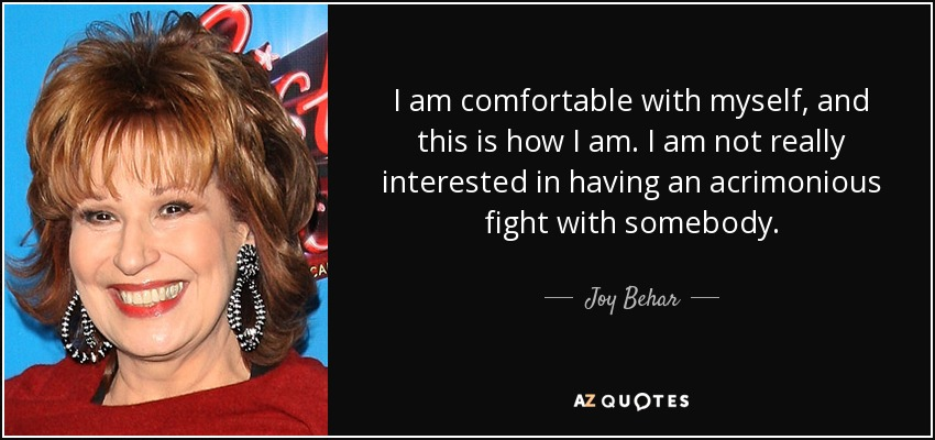 I am comfortable with myself, and this is how I am. I am not really interested in having an acrimonious fight with somebody. - Joy Behar