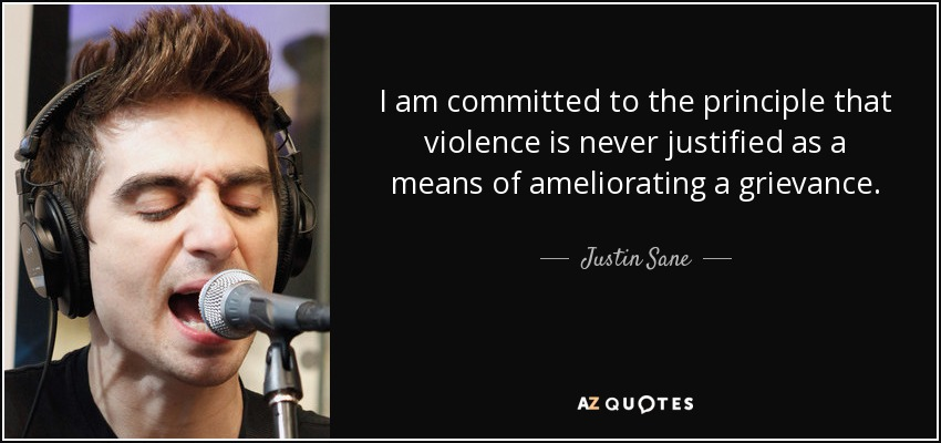 I am committed to the principle that violence is never justified as a means of ameliorating a grievance. - Justin Sane